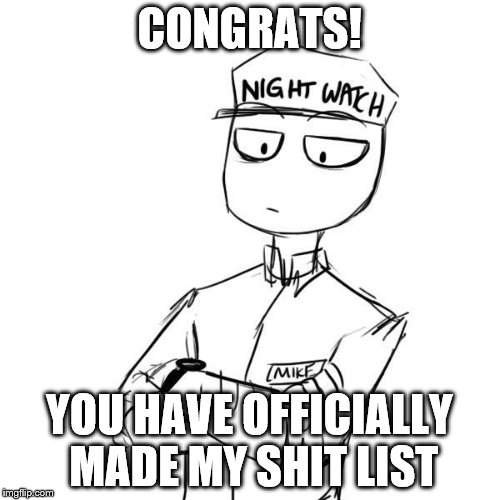 Mike 2 | CONGRATS! YOU HAVE OFFICIALLY MADE MY SHIT LIST | image tagged in mike 2 | made w/ Imgflip meme maker