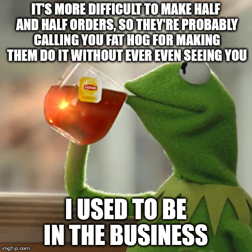 But Thats None Of My Business Meme | IT'S MORE DIFFICULT TO MAKE HALF AND HALF ORDERS, SO THEY'RE PROBABLY CALLING YOU FAT HOG FOR MAKING THEM DO IT WITHOUT EVER EVEN SEEING YOU | image tagged in memes,but thats none of my business,kermit the frog | made w/ Imgflip meme maker