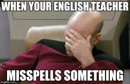 True story. ._. | WHEN YOUR ENGLISH TEACHER MISSPELLS SOMETHING | image tagged in memes,captain picard facepalm,teacher,school,english,language | made w/ Imgflip meme maker