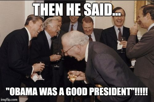 "Laughing Men In Suits Meme | THEN HE SAID... ""OBAMA WAS A GOOD PRESIDENT""!!!!! 