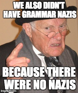 Back In My Day Meme | WE ALSO DIDN'T HAVE GRAMMAR NAZIS BECAUSE THERE WERE NO NAZIS | image tagged in memes,back in my day | made w/ Imgflip meme maker