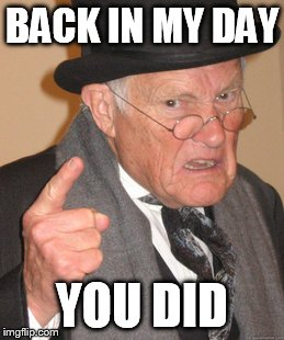 Back In My Day Meme | BACK IN MY DAY YOU DID | image tagged in memes,back in my day | made w/ Imgflip meme maker