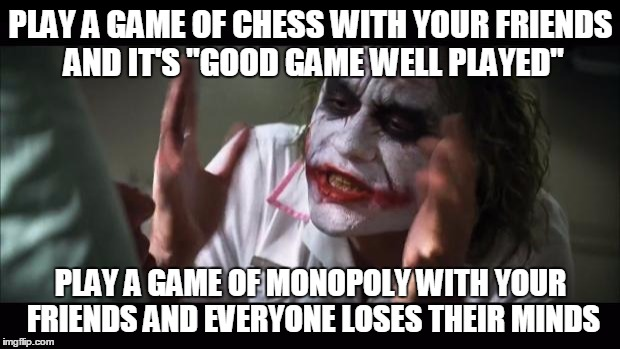 "And everybody loses their minds Meme | PLAY A GAME OF CHESS WITH YOUR FRIENDS AND IT'S ""GOOD GAME WELL PLAYED"" PLAY A GAME OF MONOPOLY WITH YOUR FRIENDS AND EVERYONE LOSES THEIR M 