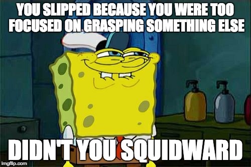 Dont You Squidward Meme | YOU SLIPPED BECAUSE YOU WERE TOO FOCUSED ON GRASPING SOMETHING ELSE DIDN'T YOU SQUIDWARD | image tagged in memes,dont you squidward | made w/ Imgflip meme maker