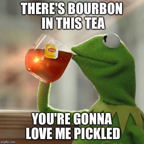 But Thats None Of My Business Meme | THERE'S BOURBON IN THIS TEA YOU'RE GONNA LOVE ME PICKLED | image tagged in memes,but thats none of my business,kermit the frog | made w/ Imgflip meme maker