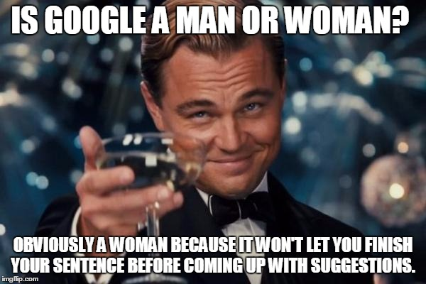 Is Google a man or woman? | IS GOOGLE A MAN OR WOMAN? OBVIOUSLY A WOMAN BECAUSE IT WON'T LET YOU FINISH YOUR SENTENCE BEFORE COMING UP WITH SUGGESTIONS. | image tagged in memes,leonardo dicaprio cheers,google,funny memes,women,men | made w/ Imgflip meme maker