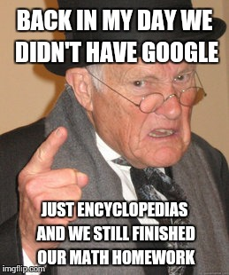 Back In My Day Meme | BACK IN MY DAY WE DIDN'T HAVE GOOGLE JUST ENCYCLOPEDIAS AND WE STILL FINISHED OUR MATH HOMEWORK | image tagged in memes,back in my day | made w/ Imgflip meme maker