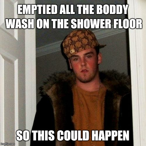 Scumbag Steve Meme | EMPTIED ALL THE BODDY WASH ON THE SHOWER FLOOR SO THIS COULD HAPPEN | image tagged in memes,scumbag steve | made w/ Imgflip meme maker