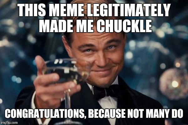 Leonardo Dicaprio Cheers Meme | THIS MEME LEGITIMATELY MADE ME CHUCKLE CONGRATULATIONS, BECAUSE NOT MANY DO | image tagged in memes,leonardo dicaprio cheers | made w/ Imgflip meme maker