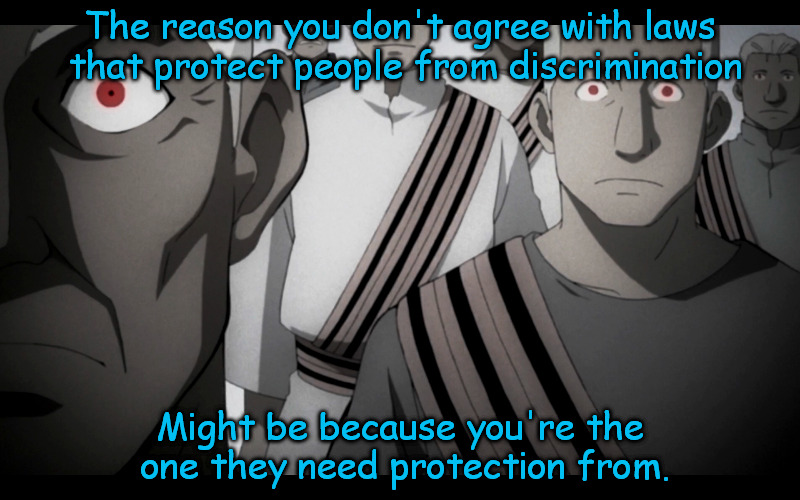Discrimination laws | The reason you don't agree with laws that protect people from discrimination Might be because you're the one they need protection from. | image tagged in discrimination | made w/ Imgflip meme maker