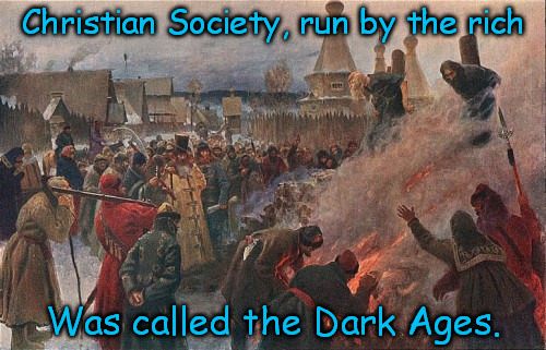 Christian Dark Ages | Christian Society, run by the rich Was called the Dark Ages. | image tagged in anti-religion | made w/ Imgflip meme maker