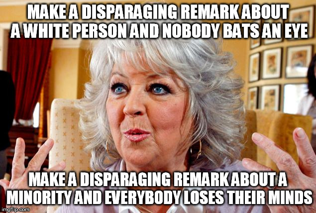 and everybody loses their minds | MAKE A DISPARAGING REMARK ABOUT A WHITE PERSON AND NOBODY BATS AN EYE MAKE A DISPARAGING REMARK ABOUT A MINORITY AND EVERYBODY LOSES THEIR M | image tagged in paula deen,racism,the joker,and everybody loses their minds | made w/ Imgflip meme maker