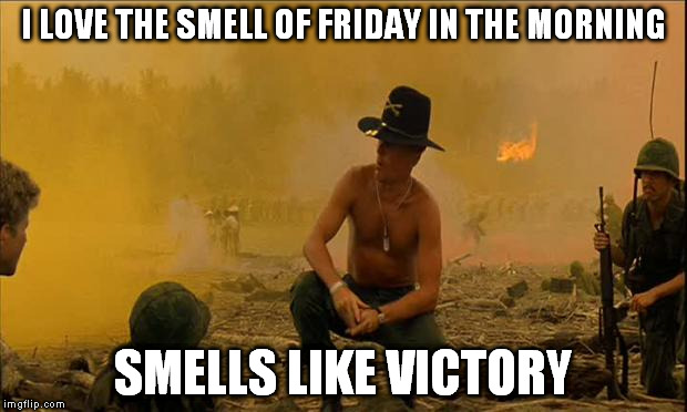 Apocalypse Now | I LOVE THE SMELL OF FRIDAY IN THE MORNING SMELLS LIKE VICTORY | image tagged in apocalypse now | made w/ Imgflip meme maker