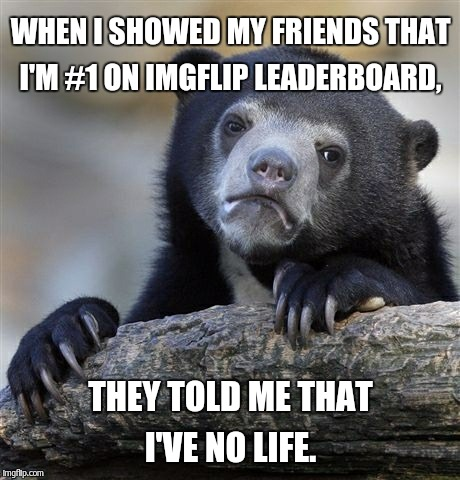 Confession Bear Meme | WHEN I SHOWED MY FRIENDS THAT I'M #1 ON IMGFLIP LEADERBOARD, THEY TOLD ME THAT I'VE NO LIFE. | image tagged in memes,confession bear | made w/ Imgflip meme maker