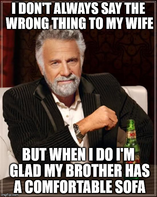 The Most Interesting Man In The World Meme | I DON'T ALWAYS SAY THE WRONG THING TO MY WIFE BUT WHEN I DO I'M GLAD MY BROTHER HAS A COMFORTABLE SOFA | image tagged in memes,the most interesting man in the world | made w/ Imgflip meme maker