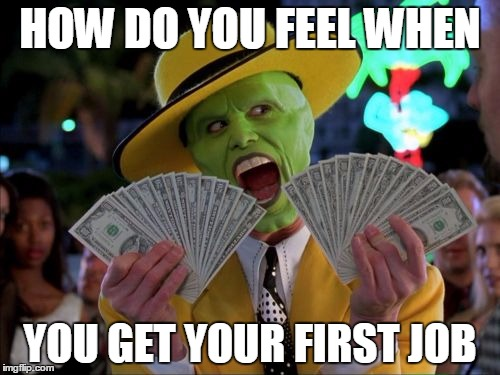 Money Money | HOW DO YOU FEEL WHEN YOU GET YOUR FIRST JOB | image tagged in memes,money money | made w/ Imgflip meme maker