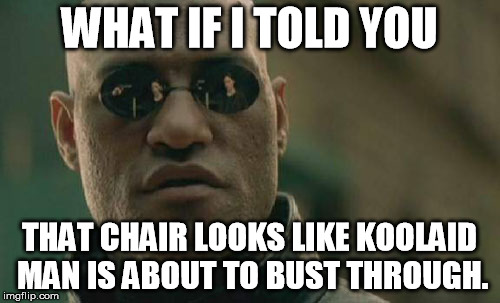 Matrix Morpheus Meme | WHAT IF I TOLD YOU THAT CHAIR LOOKS LIKE KOOLAID MAN IS ABOUT TO BUST THROUGH. | image tagged in memes,matrix morpheus | made w/ Imgflip meme maker