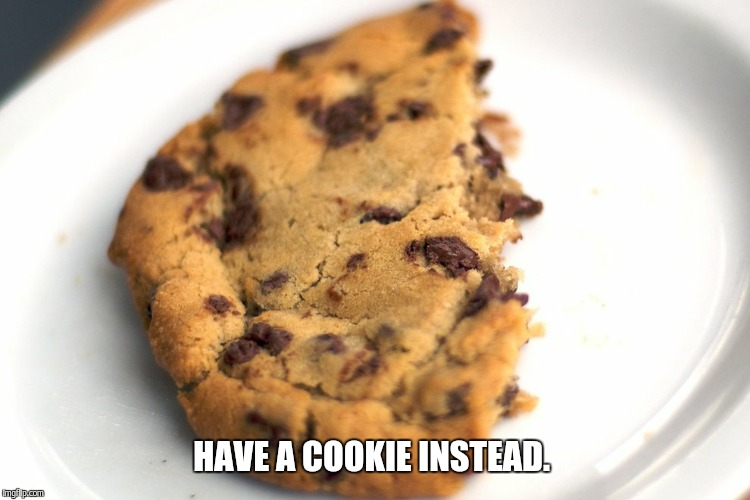 cookie | HAVE A COOKIE INSTEAD. | image tagged in cookie | made w/ Imgflip meme maker