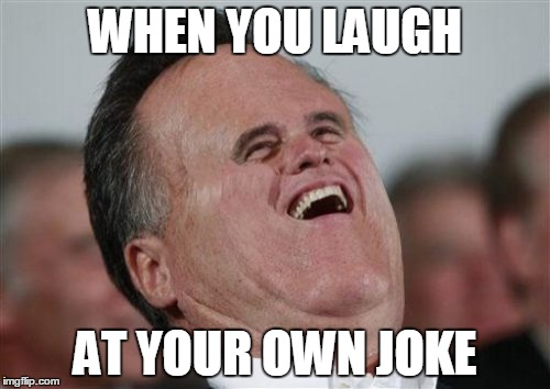 Small Face Romney | WHEN YOU LAUGH AT YOUR OWN JOKE | image tagged in memes,small face romney | made w/ Imgflip meme maker