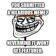 YOU SUBMITTED A HILARIOUS MEME? NEVERMIND IT WONT GET FEATURED. | made w/ Imgflip meme maker