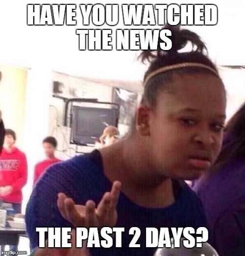 Black Girl Wat Meme | HAVE YOU WATCHED THE NEWS THE PAST 2 DAYS? | image tagged in memes,black girl wat | made w/ Imgflip meme maker