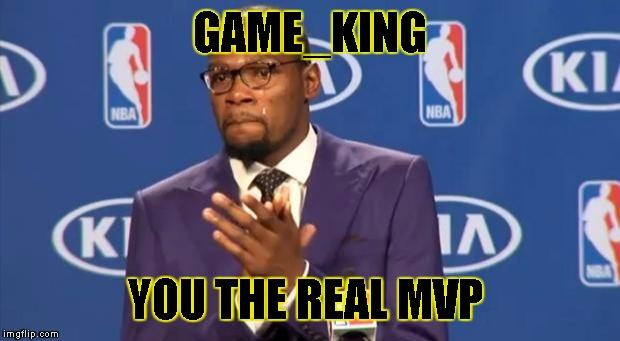 You The Real MVP Meme | GAME_KING YOU THE REAL MVP | image tagged in memes,you the real mvp | made w/ Imgflip meme maker
