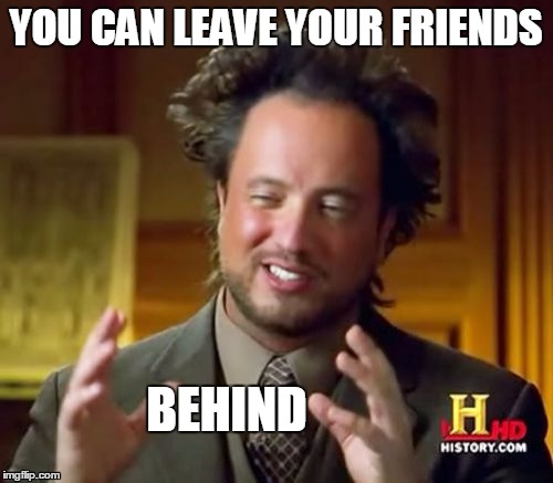 YOU CAN LEAVE YOUR FRIENDS BEHIND | image tagged in memes,ancient aliens | made w/ Imgflip meme maker