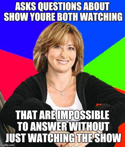 Sheltering Suburban Mom | ASKS QUESTIONS ABOUT SHOW YOURE BOTH WATCHING THAT ARE IMPOSSIBLE TO ANSWER WITHOUT JUST WATCHING THE SHOW | image tagged in memes,sheltering suburban mom | made w/ Imgflip meme maker