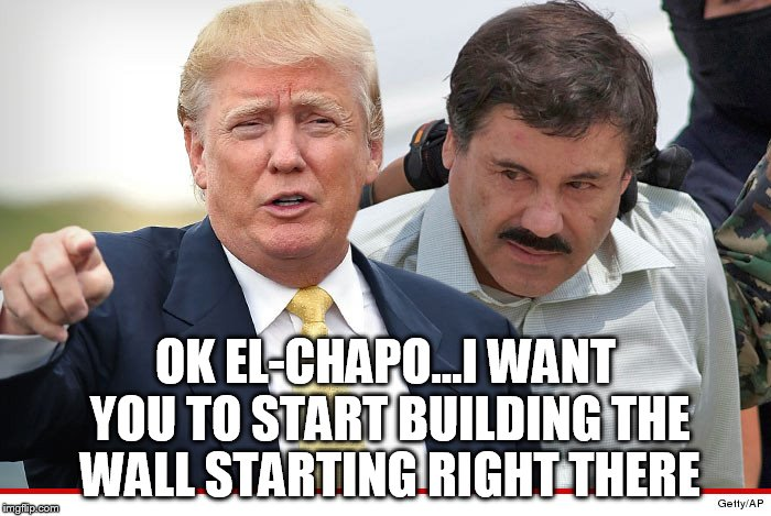 trump wall building | OK EL-CHAPO...I WANT YOU TO START BUILDING THE WALL STARTING RIGHT THERE | image tagged in donald trump | made w/ Imgflip meme maker