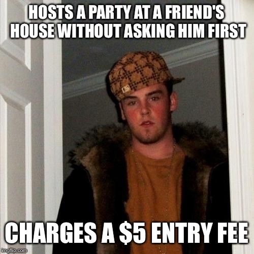 Scumbag Steve Meme | HOSTS A PARTY AT A FRIEND'S HOUSE WITHOUT ASKING HIM FIRST CHARGES A $5 ENTRY FEE | image tagged in memes,scumbag steve,AdviceAnimals | made w/ Imgflip meme maker