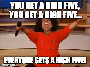 Oprah You Get A Meme | YOU GET A HIGH FIVE, YOU GET A HIGH FIVE... EVERYONE GETS A HIGH FIVE! | image tagged in you get an oprah | made w/ Imgflip meme maker