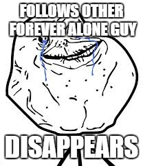 Forever Alone | FOLLOWS OTHER FOREVER ALONE GUY DISAPPEARS | image tagged in forever alone | made w/ Imgflip meme maker