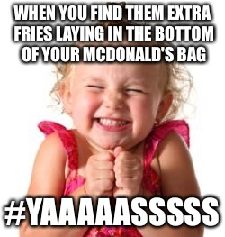 excited girl | WHEN YOU FIND THEM EXTRA FRIES LAYING IN THE BOTTOM OF YOUR MCDONALD'S BAG #YAAAAASSSSS | image tagged in excited girl | made w/ Imgflip meme maker