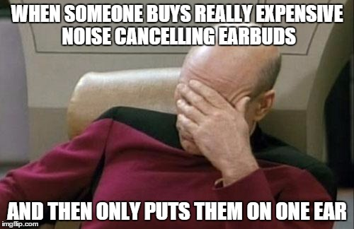 Captain Picard Facepalm Meme | WHEN SOMEONE BUYS REALLY EXPENSIVE NOISE CANCELLING EARBUDS AND THEN ONLY PUTS THEM ON ONE EAR | image tagged in memes,captain picard facepalm | made w/ Imgflip meme maker