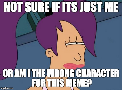 Futurama Leela | NOT SURE IF ITS JUST ME OR AM I THE WRONG CHARACTER FOR THIS MEME? | image tagged in memes,futurama leela | made w/ Imgflip meme maker