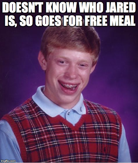 Bad Luck Brian Meme | DOESN'T KNOW WHO JARED IS, SO GOES FOR FREE MEAL | image tagged in memes,bad luck brian | made w/ Imgflip meme maker