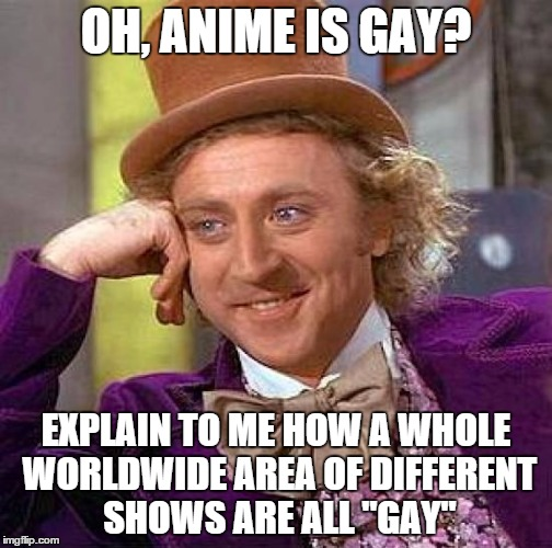 "Creepy Condescending Wonka | OH, ANIME IS GAY? EXPLAIN TO ME HOW A WHOLE WORLDWIDE AREA OF DIFFERENT SHOWS ARE ALL ""GAY"" 