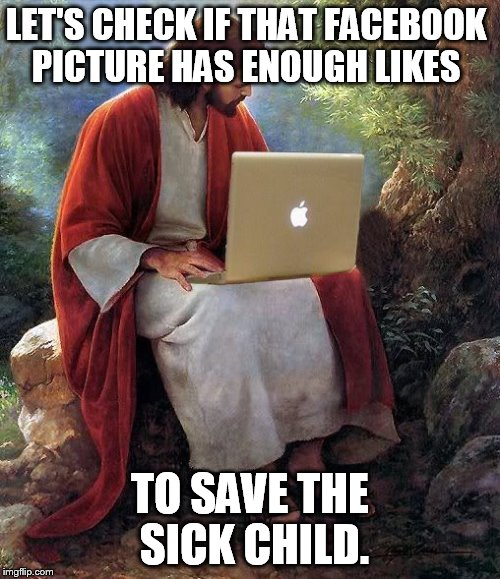 Facebook. | LET'S CHECK IF THAT FACEBOOK PICTURE HAS ENOUGH LIKES TO SAVE THE SICK CHILD. | image tagged in jesus,mac | made w/ Imgflip meme maker