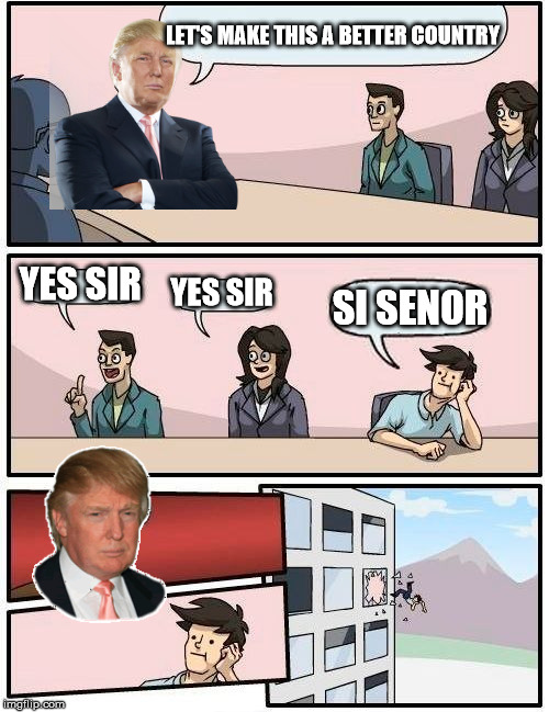 Boardroom Meeting Suggestion | LET'S MAKE THIS A BETTER COUNTRY YES SIR YES SIR SI SENOR | image tagged in memes,boardroom meeting suggestion,trump | made w/ Imgflip meme maker
