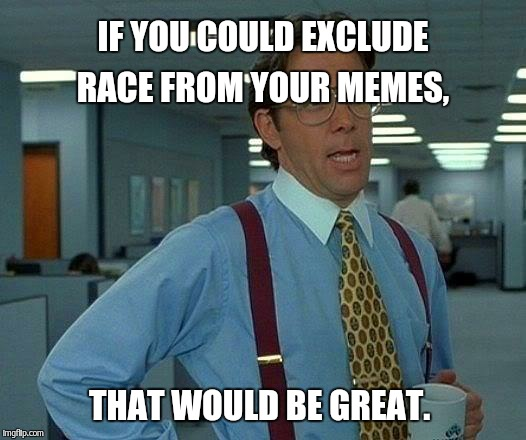 That Would Be Great Meme | IF YOU COULD EXCLUDE RACE FROM YOUR MEMES, THAT WOULD BE GREAT. | image tagged in memes,that would be great | made w/ Imgflip meme maker