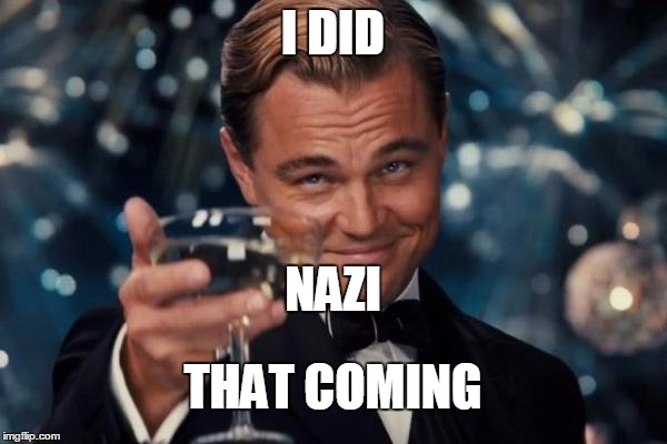 Leonardo Dicaprio Cheers Meme | I DID THAT COMING NAZI | image tagged in memes,leonardo dicaprio cheers | made w/ Imgflip meme maker