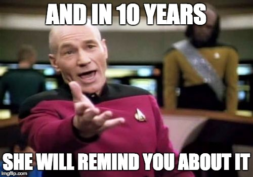 Picard Wtf Meme | AND IN 10 YEARS SHE WILL REMIND YOU ABOUT IT | image tagged in memes,picard wtf | made w/ Imgflip meme maker