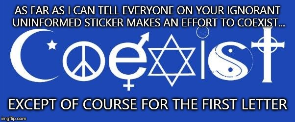 coexist | AS FAR AS I CAN TELL EVERYONE ON YOUR IGNORANT UNINFORMED STICKER MAKES AN EFFORT TO COEXIST... EXCEPT OF COURSE FOR THE FIRST LETTER | image tagged in coexist | made w/ Imgflip meme maker