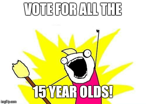 X All The Y Meme | VOTE FOR ALL THE 15 YEAR OLDS! | image tagged in memes,x all the y | made w/ Imgflip meme maker