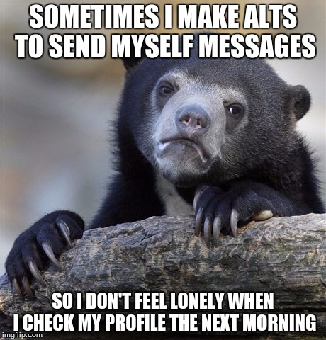 Confession Bear | SOMETIMES I MAKE ALTS TO SEND MYSELF MESSAGES SO I DON'T FEEL LONELY WHEN I CHECK MY PROFILE THE NEXT MORNING | image tagged in memes,confession bear,notifications,internet | made w/ Imgflip meme maker