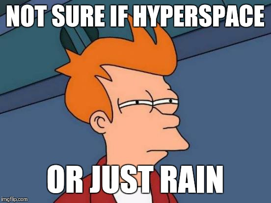 Futurama Fry Meme | NOT SURE IF HYPERSPACE OR JUST RAIN | image tagged in memes,futurama fry | made w/ Imgflip meme maker
