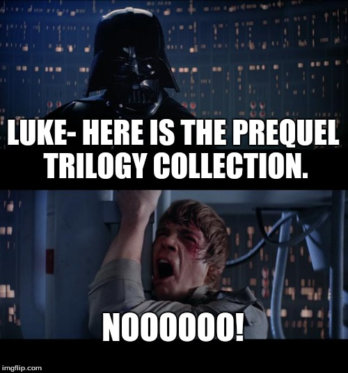 Star Wars No Meme | LUKE- HERE IS THE PREQUEL TRILOGY COLLECTION. NOOOOOO! | image tagged in memes,star wars no | made w/ Imgflip meme maker
