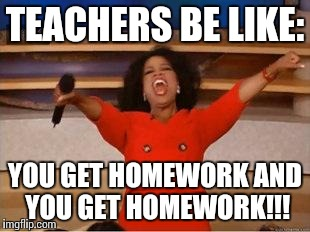 Oprah You Get A | TEACHERS BE LIKE: YOU GET HOMEWORK AND YOU GET HOMEWORK!!! | image tagged in you get an oprah | made w/ Imgflip meme maker