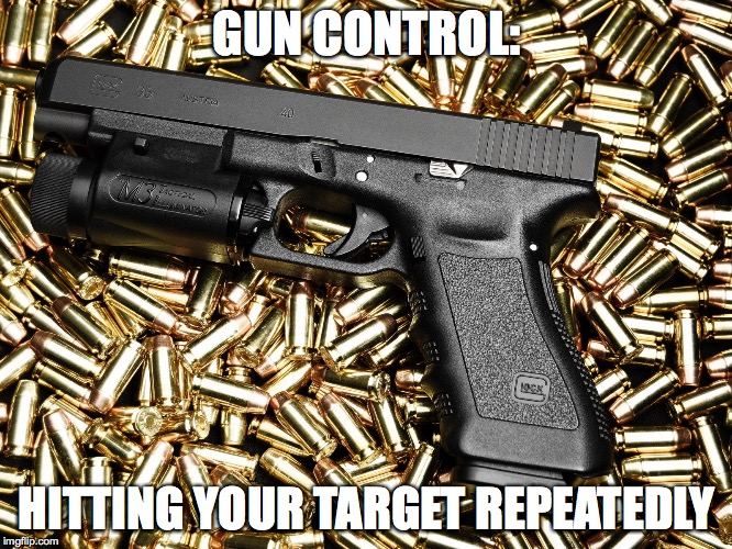 Gun control hitting target | GUN CONTROL: HITTING YOUR TARGET REPEATEDLY | image tagged in gun control,glock,bullets | made w/ Imgflip meme maker