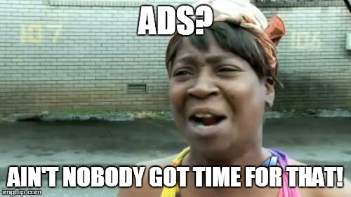 Aint Nobody Got Time For That Meme | ADS? AIN'T NOBODY GOT TIME FOR THAT! | image tagged in memes,aint nobody got time for that | made w/ Imgflip meme maker